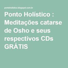 Ponto Holístico : Meditações catarse de Osho e seus respectivos CDs GRÁTIS