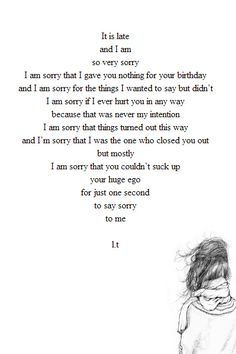 It is late and I am so very sorry......But mostly, I am sorry that you couldn't suck up your huge ego for just one second to say sorry to me