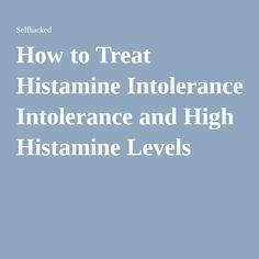 How to Treat Histamine Intolerance and High Histamine Levels