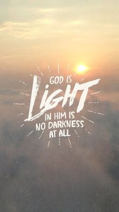 God is light. In Him there is no darkness at all. 1 John 1:5