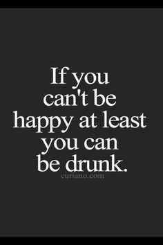 At Least You Can Be Drunk funny quote happy drunk funny quote humor lol Great Quotes, Quotes To Live By, Me Quotes, Inspirational Quotes, Funny Quotes And Sayings, Funny Drunk Quotes, Funniest Quotes, Food Quotes, Random Quotes