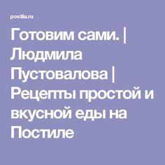 Готовим сами.   Людмила Пустовалова   Рецепты простой и вкусной еды на Постиле