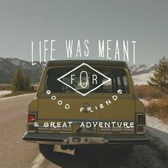 Life was made for good friends & great adventure.