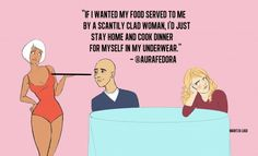 """""""If I wanted my food served to me by a scantily clad woman, I'd just stay home and cook dinner for myself in my underwear."""""""