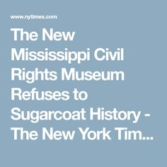 The New Mississippi Civil Rights Museum Refuses to Sugarcoat History - The New York Times