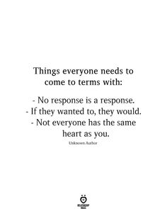 Things everyone needs to come to terms with:  - No response is a response. - If they wanted to, they would. - Not everyone has the same heart as you.  Unknown Author