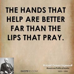 robert ingersoll quotes | The hands that help are better far than the lips that pray.