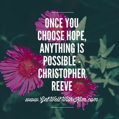 Once you choose hope, anything is possible - Christopher Reeve
