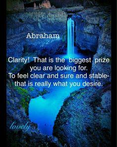 CLARITY!! THAT IS THE BIGGEST PRIZE YOU ARE LOOKING FOR.. TO FEEL CLEAR AND SURE AND SRABLE-- THAT IS REALLY WHAT YOU DESIRE... Abraham Hicks