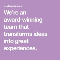 We're an award-winning team that transforms ideas into great experiences.