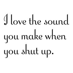 ~ I love the sound you make when you shut up.