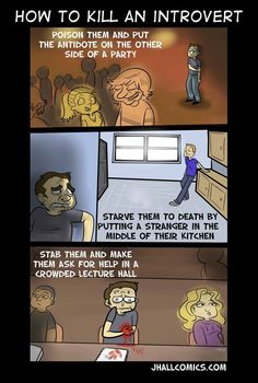 Sad but true... well... that's actually more like how to kill a person with social anxiety, than an introvert. Some introverts love being around people, they just feel drained and tired after a while. It's about where you get your energy, not about whether or not you can handle talking to strangers....