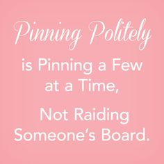 How does one Pin politely?  Pin a few at a time.  Not one-after-another until you have pinned 5+Pins.  The board will still be here tomorrow, so you can come back.  Thank you for reading this and pinning politely.
