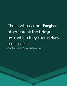 Those who cannot forgive others break the bridge over which they themselves must pass.