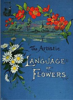 The Artistic Language of Flowers 1888    www.archive.org/stream/cu31924074093760#page/n0/mode/2up