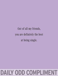 Out of all my friends, you are definitely the best at being single. // Daily Odd Compliment