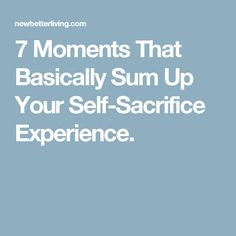 7 Moments That Basically Sum Up Your Self-Sacrifice Experience.