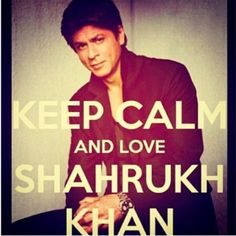 KEEP CALM AND LOVE SHAHRUKH KHAN <3