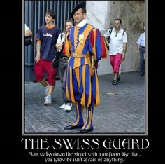 The Swiss Guard - Man walks down the street with a uniform like that, you know he isn't afraid of anything.