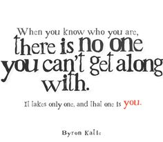 When you know who you are, there is no one you can't get along with. It takes only one, and that one is you.  —Byron Katie