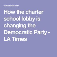 How the charter school lobby is changing the Democratic Party - LA Times