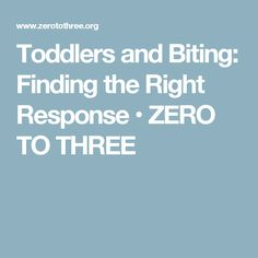 Toddlers and Biting: Finding the Right Response • ZERO TO THREE
