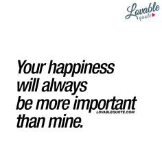 """Love Quotes: """"Your happiness will always be more important than mine."""" If you want amazing quotes about love and relationships: click right here! This is Lovable Quote! Love Quotes For Her, Cute Love Quotes, Love Yourself Quotes, Amazing Quotes, Sayings About Love, Love Quotes For Couples, Beautiful Girlfriend Quotes, Hes Mine Quotes, Quotes About Love And Relationships"""