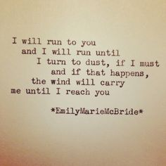 I will run to you, and I will run until I turn to dust, if I must, and if that happens, the wind will carry me until I reach you.