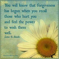 You will know that forgiveness has begun when you recall those who hurt you and feel the power to wish them well. Lewis B. Smedes (I love this quote!)
