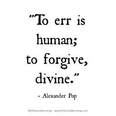 """To err is human; to forgive, divine.""  - Alexander Pop"