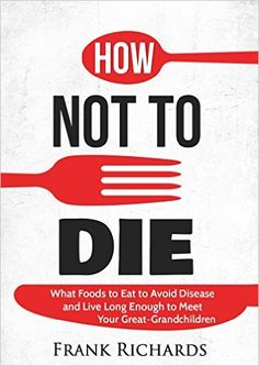 How Not To Die: How to Avoid Disease and Live Long Enough to Meet Your Great-Grandchildren (How Not To Die Cookbook, Food Science, Disease Prevention, How to Stay Alive) - Kindle edition by Frank Richards. Health, Fitness & Dieting Kindle eBooks @ Amazon.com.
