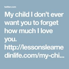 My child I don't ever want you to forget how much I love you. http://lessonslearnedinlife.com/my-child-i-dont-ever-want-you-to-forget-how-much-i-love-you/
