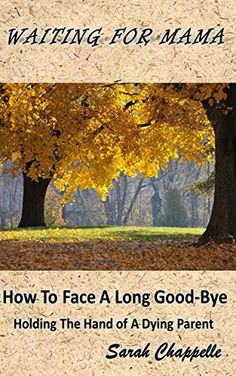Moving & eye-opening: Waiting For Mama: How To Face A Long Good-Bye; Holding The Hand Of A Dying Parent eBook: Sarah Chappelle: Kindle Store
