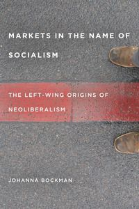 Markets in the Name of Socialism: The Left-Wing Origins of Neoliberalism | Johanna Bockman