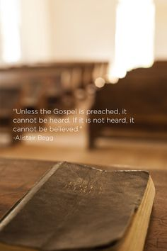"""""""Unless the Gospel is preached, it cannot be heard. If it is not heard, it cannot be believed."""" -Alistair Begg"""