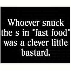 Whoever Snuck The S In Fast Food Was Clever Little Bastard – Clever Quote
