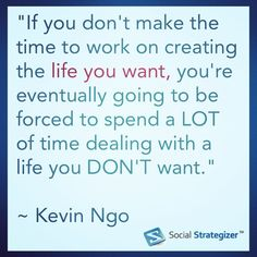 """""""If you don't make the time to work on creating the life you want, you're eventually going to be forced to spend a LOT of time dealing with a life you DON'T want."""" ~ Kevin Ngo"""