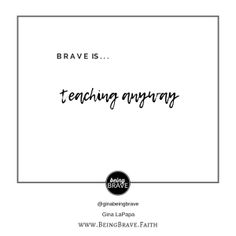 Brave is...teaching anyway. www.beingbrave.faith