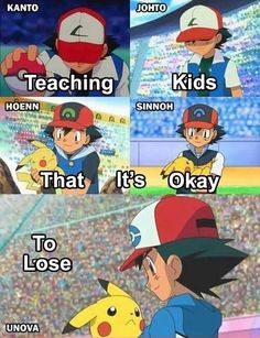 What Pokemon teaches us.  At least, the lesson was good up until Hoenn. Then the anime SUCKED afterwards.