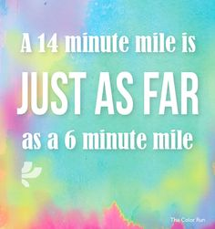 A 14 minute mile is just as far as a 6 minute mile. No matter what your speed is, exercise strengthens your heart, lowers disease risk, gives you energy, and makes your body happy!