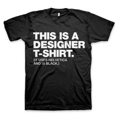 "I'm pretty sure I need this.  visualgraphic:    Every designer should own a ""Designer"" t-shirt. Now you can. See the tee at WORDS BRAND™ and save 15% storewide with code BIGDEAL15.  Submitted by wordsbrand.tumblr.com"