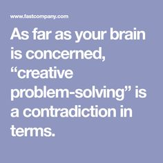 """As far as your brain is concerned, """"creative problem-solving"""" is a contradiction in terms. Your Brain, Problem Solving, Creative"""