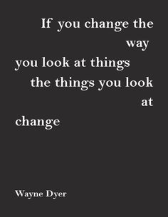 """If you change the way you look at things, the things you look at change.""—Wayne Dyer"