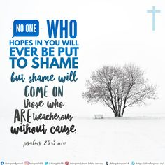 No one who hopes in you will ever be put to shame, but shame will come on those who are treacherous without cause. Psalms 25:3 NIV