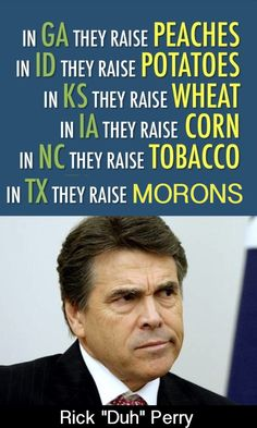"""I listened to Rick Perry speak one time at a farm convention. He said that without immigration Texas farmers would not survive because we could not count on the rain. Someone asked if he meant 'irrigation?' Perry responded """"Irrigate what?"""""""