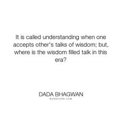"""Dada Bhagwan - """"It is called understanding when one accepts other�s talks of wisdom; but, where is..."""". wisdom, acceptance, spiritual, understanding, spiritual-quotes"""