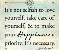 If you don't put yourself first you will never be happy...I don't consider that selfish!! So robes who gives more than they give themselves are setting themselves up for dissapointment and resentment! Learn to take care of yourself!
