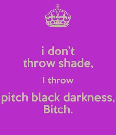 i don't throw shade, I throw pitch black darkness, Bitch. - KEEP ...