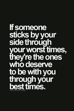 If Someone Sticks By Your Side Through Your Worst Times They're The Ones That Deserve To Be With You Through Your Best Times