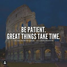 Be patient.  Great things take time.